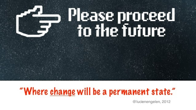 """""""Where change will be a permanent state.""""                             @lucienengelen, 2012"""