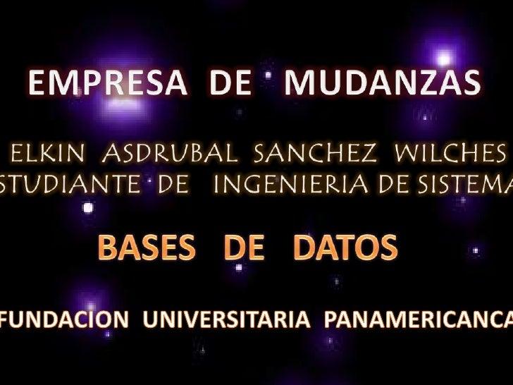 EMPRESA  DE   MUDANZAS<br />ELKIN  ASDRUBAL  SANCHEZ  WILCHES<br />ESTUDIANTE  DE   INGENIERIA DE SISTEMAS<br />BASES   DE...
