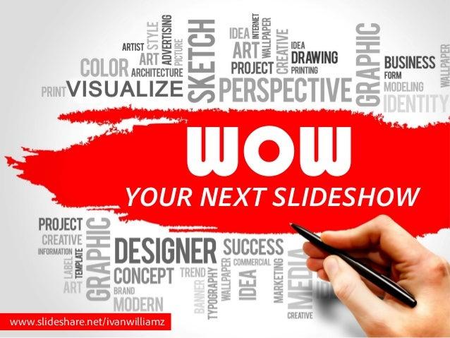 www.slideshare.net/ivanwilliamz YOUR NEXT SLIDESHOW WOW