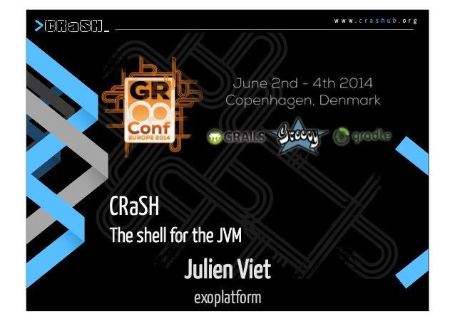 w w w . c r a s h u b . o r g CRaSH The shell for the JVM w w w . c r a s h u b . o r g Julien Viet exoplatform