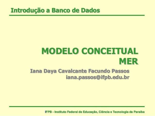 Introdução a Banco de Dados MODELO CONCEITUAL MER Iana Daya Cavalcante Facundo Passos iana.passos@ifpb.edu.br IFPB - Insti...