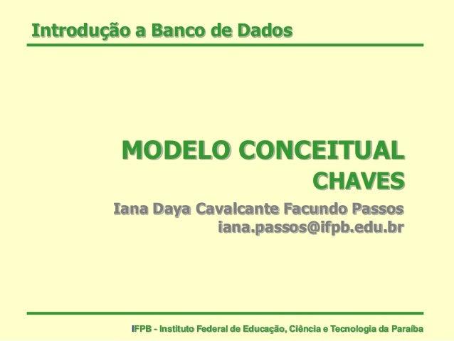 Introdução a Banco de Dados MODELO CONCEITUAL CHAVES Iana Daya Cavalcante Facundo Passos iana.passos@ifpb.edu.br IFPB - In...
