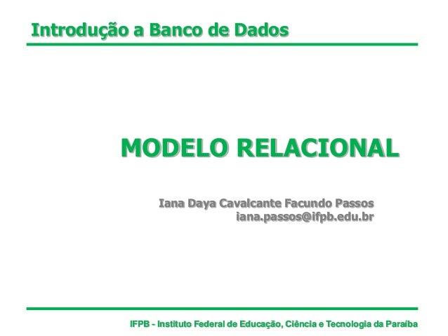 Introdução a Banco de Dados MODELO RELACIONAL Iana Daya Cavalcante Facundo Passos iana.passos@ifpb.edu.br IFPB - Instituto...
