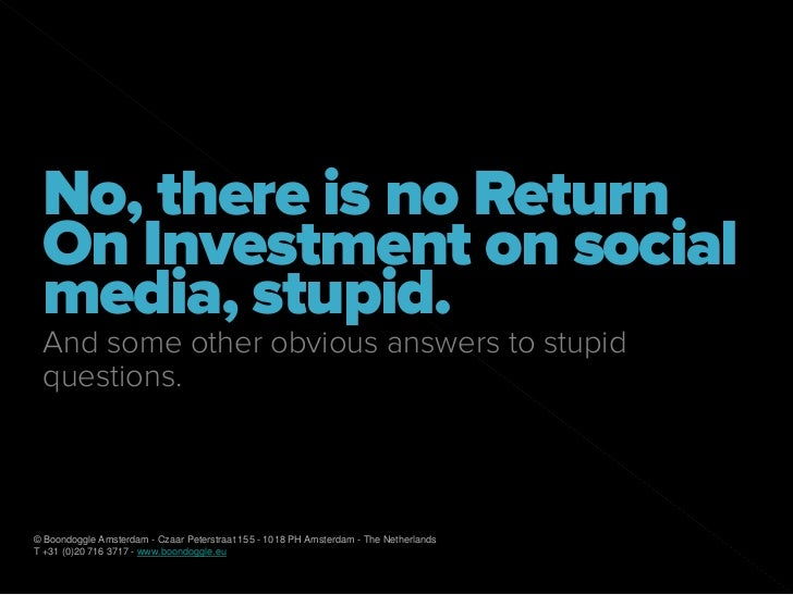 No, there is no Return  On Investment on social  media, stupid.  And some other obvious answers to stupid  questions.    ©...