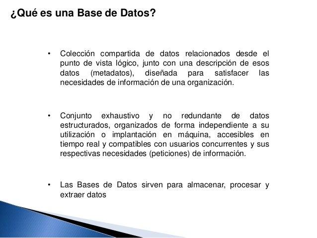 • Colección compartida de datos relacionados desde el punto de vista lógico, junto con una descripción de esos datos (meta...