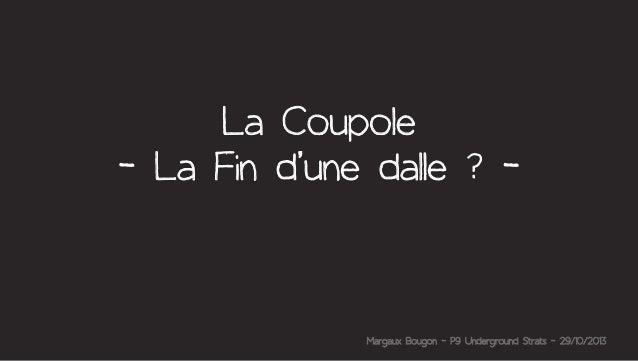 La Coupole - La Fin d'une dalle ? -  Margaux Bougon - P9 Underground Strats - 29/10/2013