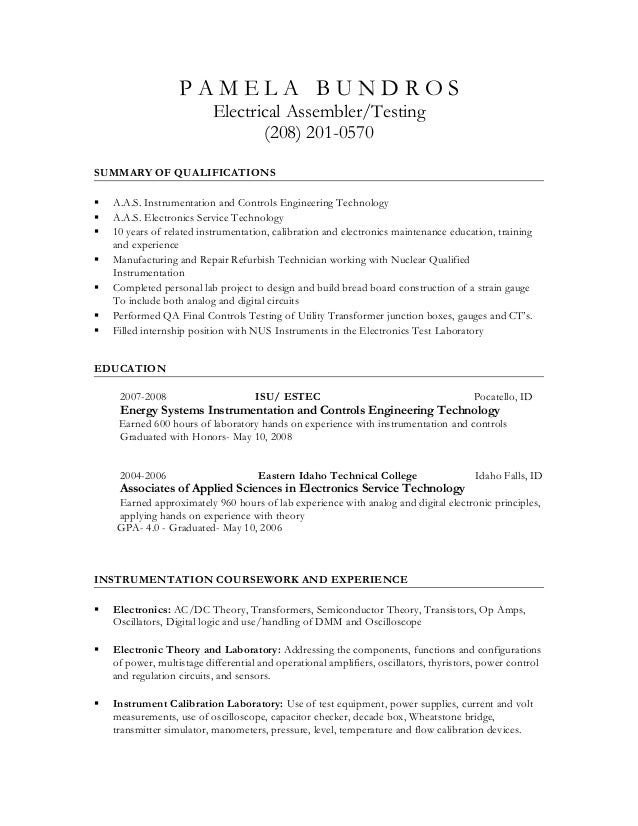 P A M E L A B U N D R O S Electrical Assembler/Testing (208) 201 0570  SUMMARY OF QUALIFICATIONS  A.A.S. ...  Electronic Assembler Resume