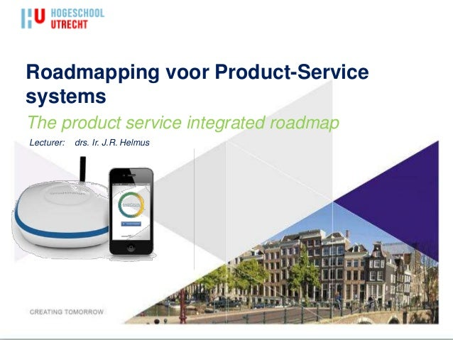 Roadmapping voor Product-Service systems The product service integrated roadmap Lecturer: drs. Ir. J.R. Helmus