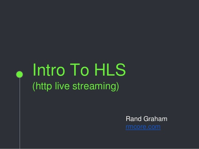 Intro To HLS (http live streaming) Rand Graham rmcore.com