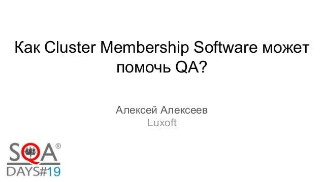 Как Cluster Membership Software может помочь QA? Алексей Алексеев Luxoft