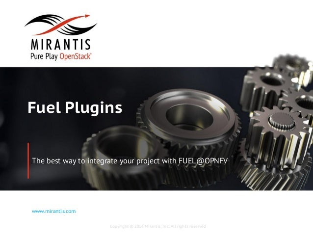 Copyright © 2016 Mirantis, Inc. All rights reserved www.mirantis.com Fuel Plugins The best way to integrate your project w...