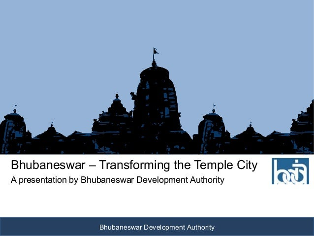 Bhubaneswar – Transforming the Temple CityA presentation by Bhubaneswar Development Authority                     Bhubanes...