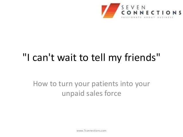 """""""I cant wait to tell my friends""""  How to turn your patients into your          unpaid sales force               www.7conne..."""