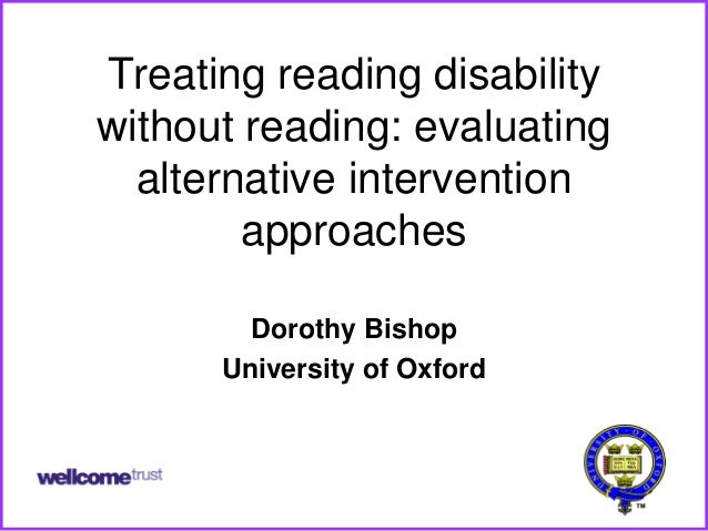 Treating reading disabilitywithout reading: evaluating  alternative intervention        approaches        Dorothy Bishop  ...