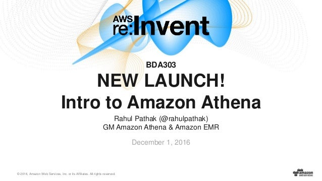 © 2016, Amazon Web Services, Inc. or its Affiliates. All rights reserved. Rahul Pathak (@rahulpathak) GM Amazon Athena & A...