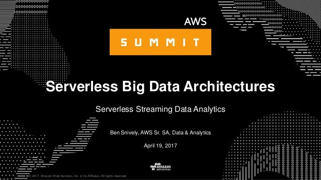 © 2017, Amazon Web Services, Inc. or its Affiliates. All rights reserved. Ben Snively, AWS Sr. SA, Data & Analytics April ...