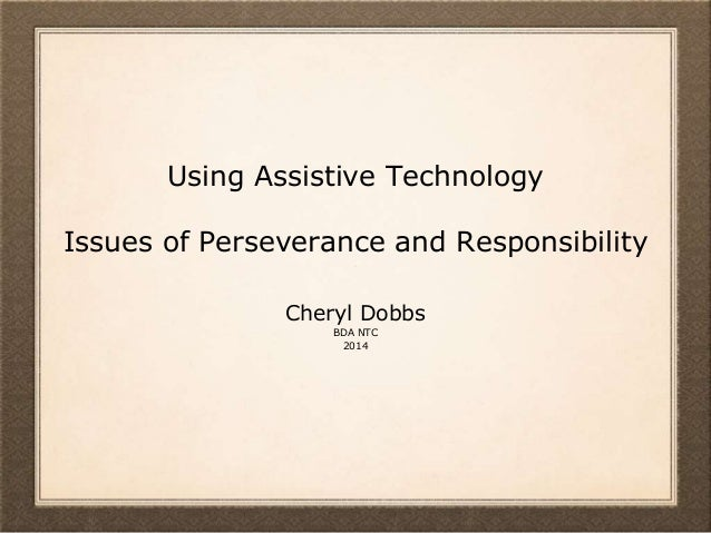 Using Assistive Technology Issues of Perseverance and Responsibility Cheryl Dobbs BDA NTC 2014