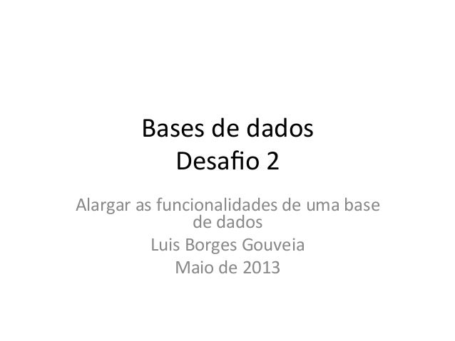 Bases de dados Desafio 2 Alargar as funcionalidades de uma base de dados Luis Borges Gouveia...