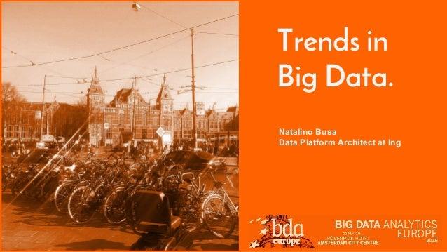 Trends in Big Data. Natalino Busa Data Platform Architect at Ing