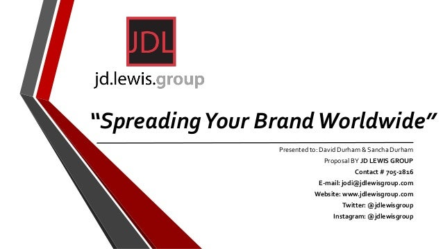 """""""SpreadingYour BrandWorldwide"""" Presented to: David Durham & Sancha Durham Proposal BY JD LEWIS GROUP Contact # 705-2816 E-..."""