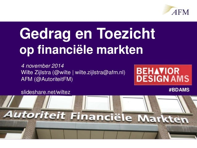 Gedrag en Toezicht op financiële markten 4 november 2014 Wilte Zijlstra (@wilte | wilte.zijlstra@afm.nl) AFM (@AutoriteitF...