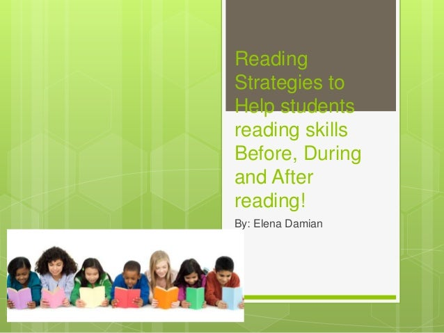 Reading Strategies to Help students reading skills Before, During and After reading! By: Elena Damian