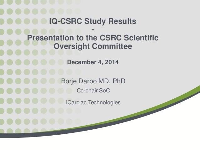 IQ-CSRC Study Results - Presentation to the CSRC Scientific Oversight Committee December 4, 2014 Borje Darpo MD, PhD Co-ch...