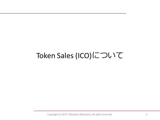 Copyright (c) 2017, Masakazu Masujima, All rights reserved. 1 Token Sales (ICO)について
