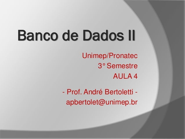 Unimep/Pronatec 3° Semestre AULA 4 - Prof. André Bertoletti - apbertolet@unimep.br Banco de Dados II