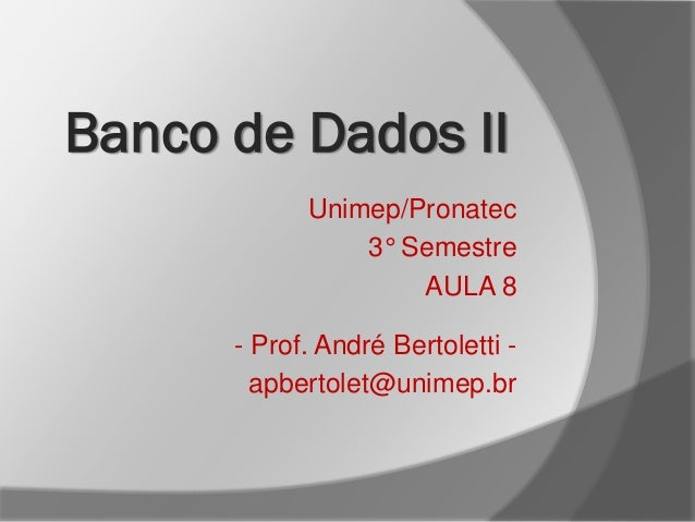 Unimep/Pronatec 3° Semestre AULA 8 - Prof. André Bertoletti - apbertolet@unimep.br Banco de Dados II