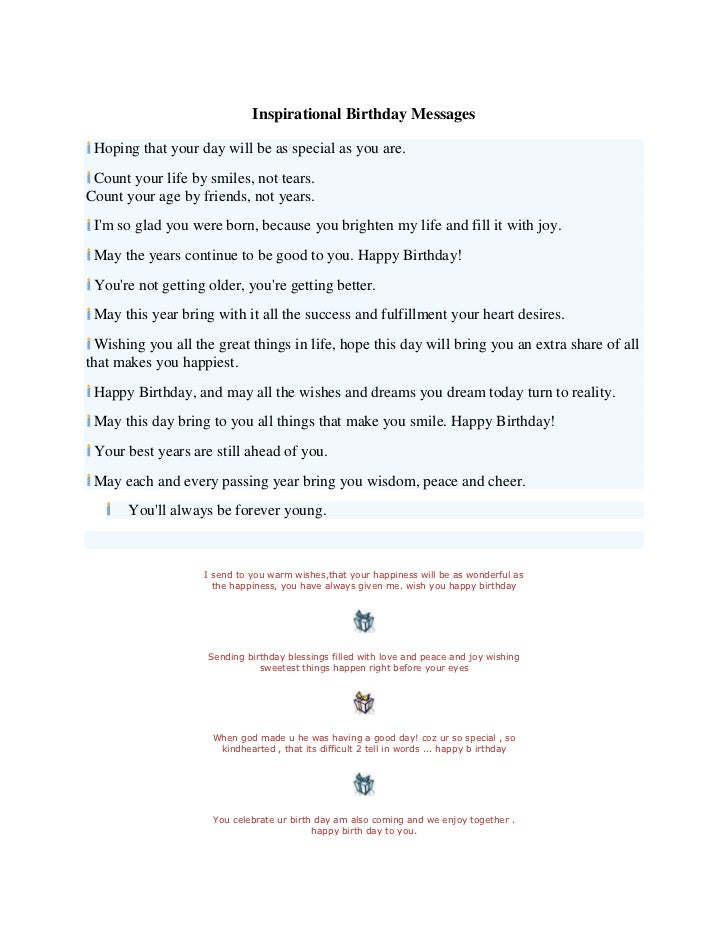 Inspirational Birthday Messages Hoping that your day will be as special as you are. Count your life by smiles, not tears.C...