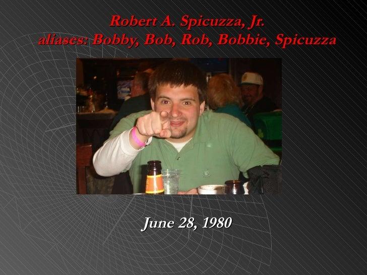 Robert A. Spicuzza, Jr. aliases: Bobby, Bob, Rob, Bobbie, Spicuzza June 28, 1980