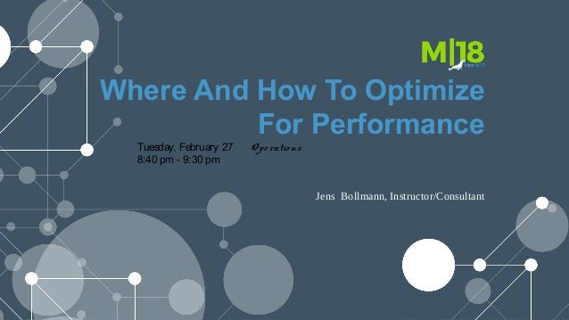 Where And How To Optimize For Performance Tuesday, February 27 Operatio ns 8:40 pm - 9:30 pm Jens Bollmann, Instructor/Con...
