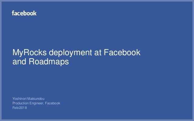 MyRocks deployment at Facebook and Roadmaps Yoshinori Matsunobu Production Engineer, Facebook Feb/2018