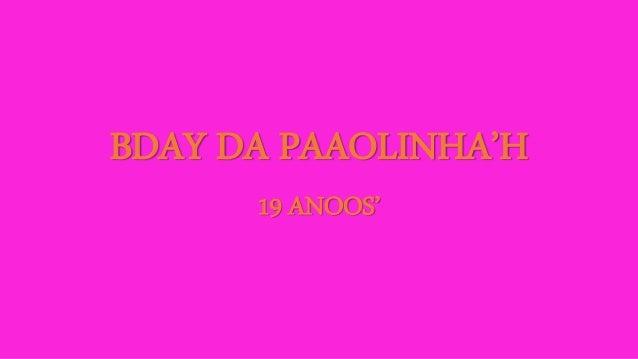 BDAY DA PAAOLINHA'H  19 ANOOS'