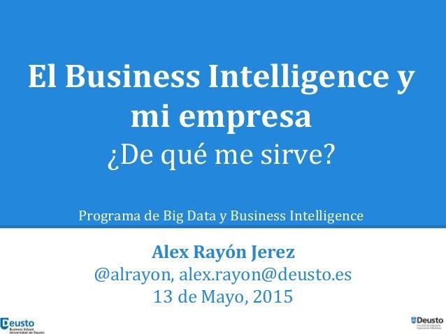 El Business Intelligence y mi empresa ¿De qué me sirve? Programa de Big Data y Business Intelligence Alex Rayón Jerez @alr...