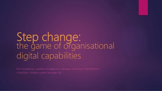 Step change: the game of organisational digital capabilities Non Scantlebury: academic engagement manager, University of H...