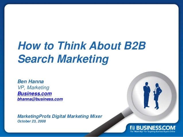 How to Think About B2B Search Marketing Ben Hanna VP, Marketing Business.com bhanna@business.com MarketingProfs Digital Ma...