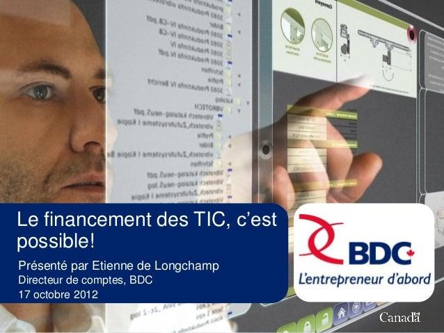 Le financement des TIC, c'estpossible!Présenté par Etienne de LongchampDirecteur de comptes, BDC17 octobre 2012