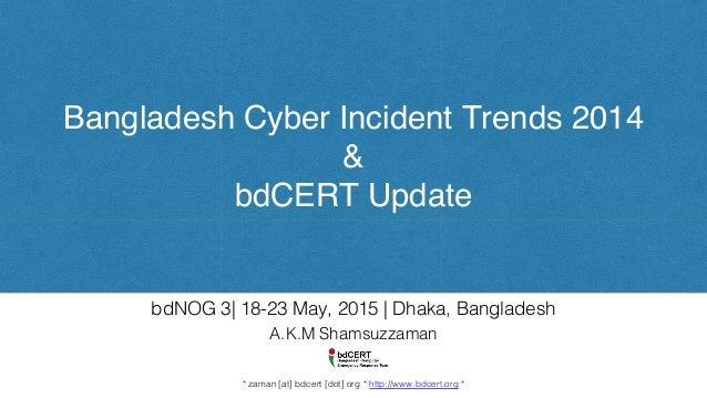 Bangladesh Cyber Incident Trends 2014 & bdCERT Update A.K.M Shamsuzzaman! ! ! * zaman [at] bdcert [dot] org * http://www.b...