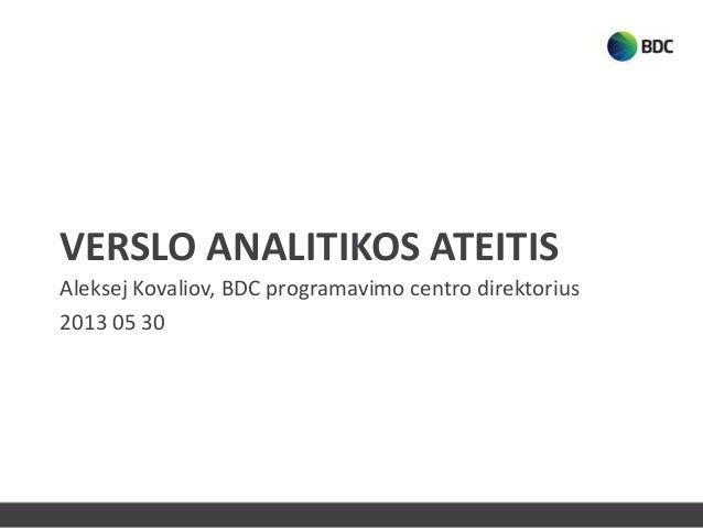 VERSLO ANALITIKOS ATEITISAleksej Kovaliov, BDC programavimo centro direktorius2013 05 30