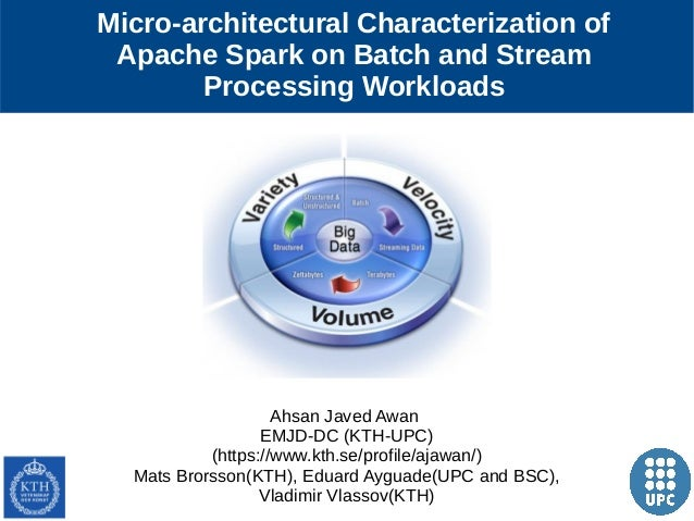 1 Micro-architectural Characterization of Apache Spark on Batch and Stream Processing Workloads Ahsan Javed Awan EMJD-DC (...