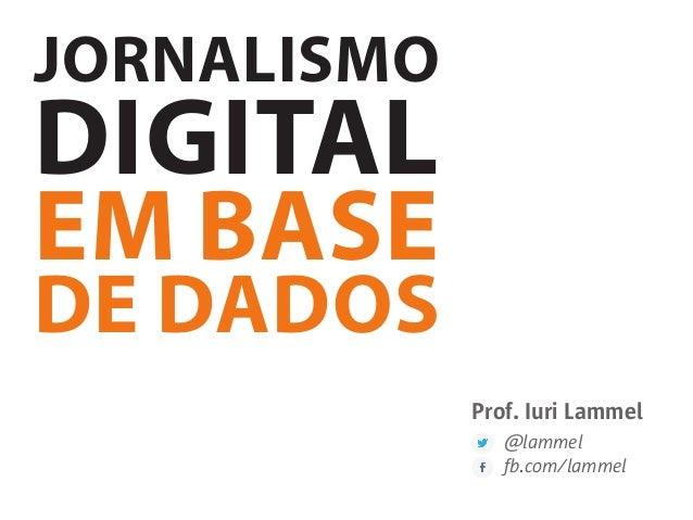 JORNALISMO DIGITAL EM BASE DE DADOS Prof. Iuri Lammel @lammel fb.com/lammel