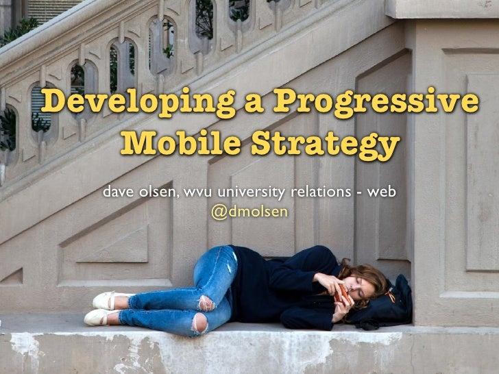 Developing a Progressive    Mobile Strategy   dave olsen, wvu university relations - web                  @dmolsen