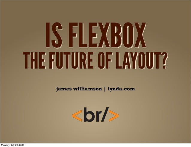 IS FLEXBOX THE FUTURE OF LAYOUT? IS FLEXBOX THE FUTURE OF LAYOUT? IS FLEXBOX THE FUTURE OF LAYOUT? james williamson | lynd...