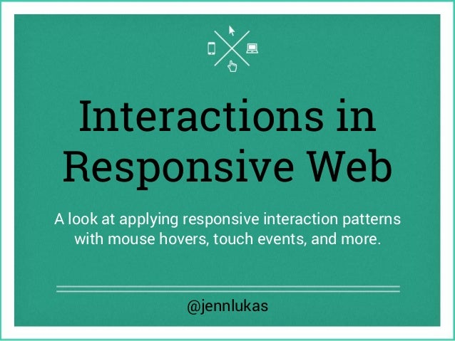 Interactions in Responsive Web A look at applying responsive interaction patterns with mouse hovers, touch events, and mor...