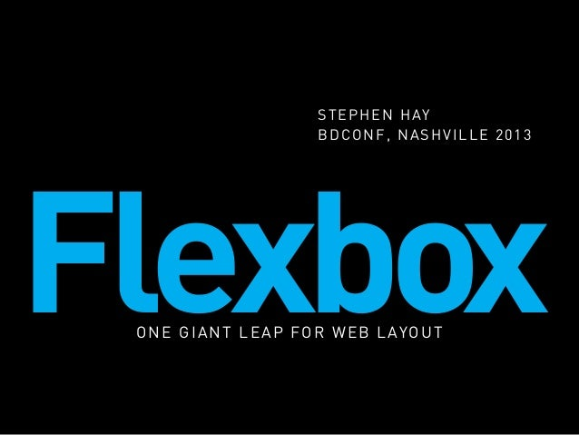 S T E P H E N H AY BDCONF, NASHVILLE 2013  Flexbox O N E G I A N T L E A P F O R W E B L AY O U T