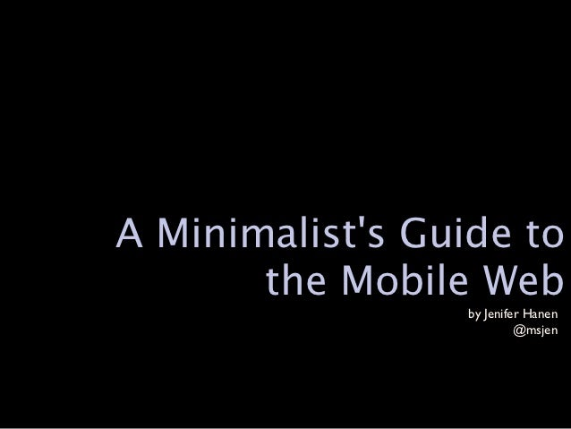A Minimalists Guide to       the Mobile Web                  by Jenifer Hanen                           @msjen