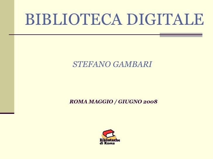 BIBLIOTECA DIGITALE STEFANO GAMBARI   ROMA MAGGIO / GIUGNO 2008