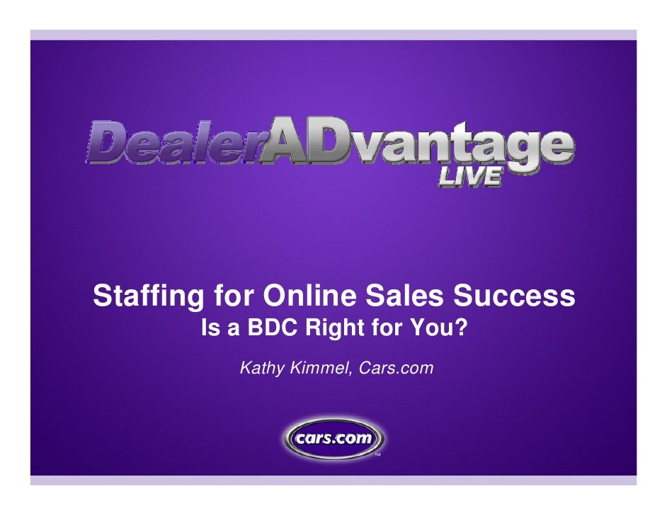 Staffing for Online Sales Success        Is a BDC Right for You?           Kathy Kimmel, Cars.com